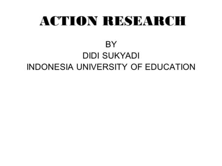 ACTION RESEARCH BY DIDI SUKYADI INDONESIA UNIVERSITY OF EDUCATION.