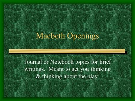 Macbeth Openings Journal or Notebook topics for brief writings. Meant to get you thinking & thinking about the play.