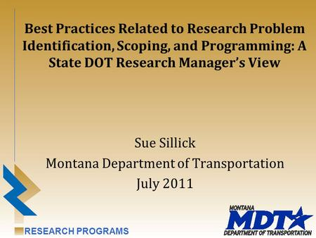 RESEARCH PROGRAMS Best Practices Related to Research Problem Identification, Scoping, and Programming: A State DOT Research Manager's View Sue Sillick.