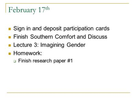 February 17 th Sign in and deposit participation cards Finish Southern Comfort and Discuss Lecture 3: Imagining Gender Homework:  Finish research paper.