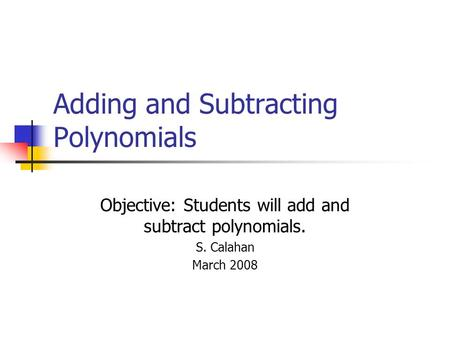 Adding and Subtracting Polynomials Objective: Students will add and subtract polynomials. S. Calahan March 2008.