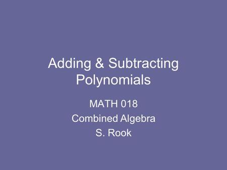 Adding & Subtracting Polynomials MATH 018 Combined Algebra S. Rook.