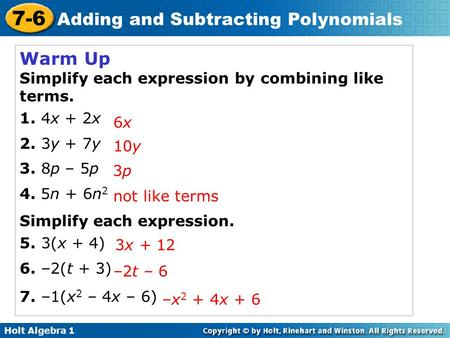 Holt Algebra 1 7-6 Adding and Subtracting Polynomials Warm Up Simplify each expression by combining like terms. 1. 4x + 2x 2. 3y + 7y 3. 8p – 5p 4. 5n.