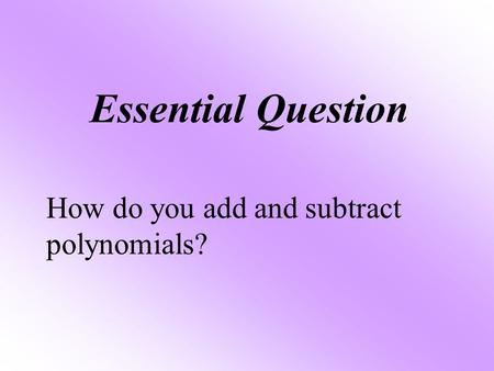 Essential Question How do you add and subtract polynomials?