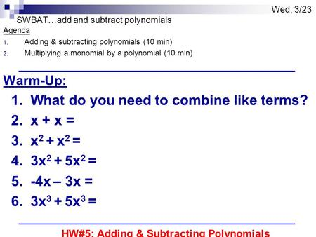 Wed, 3/23 SWBAT…add and subtract polynomials Agenda 1. Adding & subtracting polynomials (10 min) 2. Multiplying a monomial by a polynomial (10 min) Warm-Up: