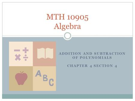 ADDITION AND SUBTRACTION OF POLYNOMIALS CHAPTER 4 SECTION 4 MTH 10905 Algebra.