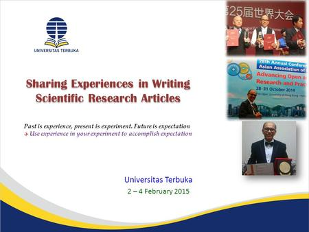Sharing Experiences in Writing Scientific Research <strong>Articles</strong> Universitas Terbuka 2 – 4 February 2015 Past is experience, present is experiment. Future is.