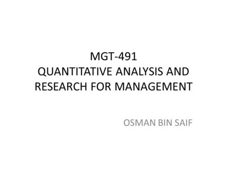 MGT-491 QUANTITATIVE ANALYSIS AND RESEARCH FOR MANAGEMENT OSMAN BIN SAIF.