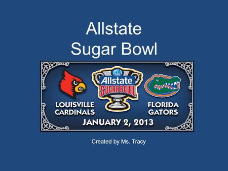 Allstate Sugar Bowl Created by Ms. Tracy. Allstate Sugar Bowl Louisville Cardinals vs. Florida Gators Wednesday, January 2 nd, 2013 7:30 PM Media Coverage: