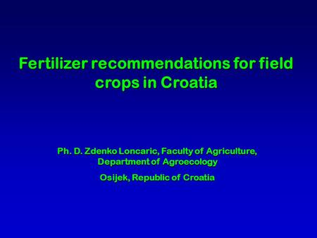 Fertilizer recommendations for field crops in Croatia Ph. D. Zdenko Loncaric, Faculty of Agriculture, Department of Agroecology Osijek, Republic of Croatia.
