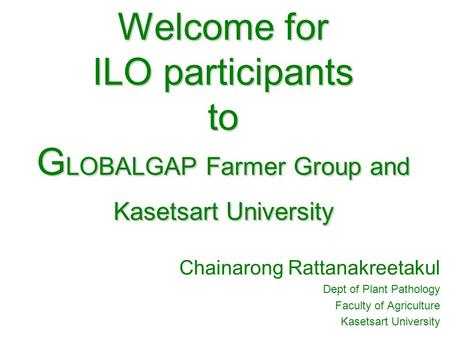 Welcome for ILO participants to G LOBALGAP Farmer Group and Kasetsart University Chainarong Rattanakreetakul Dept of Plant Pathology Faculty of Agriculture.