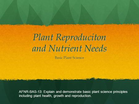 Plant Reproduciton and Nutrient Needs Basic Plant Science AFNR-BAS-13: Explain and demonstrate basic plant science principles including plant health, growth.