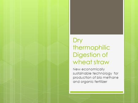 Dry thermophilic Digestion of wheat straw New economically sustainable technology for production of bio methane and organic fertilizer.