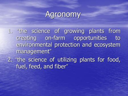 "Agronomy 1. "" the science of growing plants from creating on-farm opportunities to environmental protection and ecosystem management "" 2. "" the science."