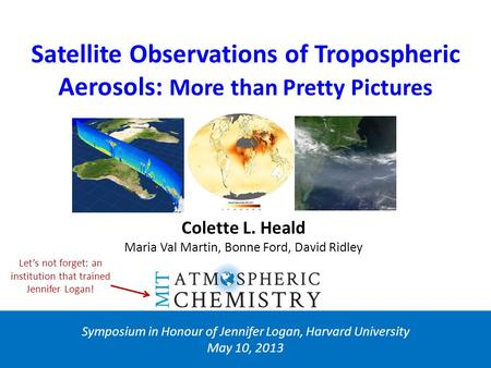 Satellite Observations of Tropospheric Aerosols: More than Pretty Pictures Symposium in Honour of Jennifer Logan, Harvard University May 10, 2013 Colette.