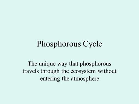 Phosphorous Cycle The unique way that phosphorous travels through the ecosystem without entering the atmosphere.