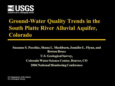 Ground-Water Quality Trends in the South Platte River Alluvial Aquifer, Colorado Suzanne S. Paschke, Shana L. Mashburn, Jennifer L. Flynn, and Breton Bruce.