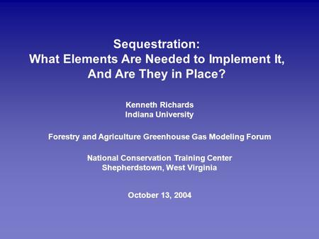 Sequestration: What Elements Are Needed to Implement It, And Are They in Place? October 13, 2004 Forestry and Agriculture Greenhouse Gas Modeling Forum.