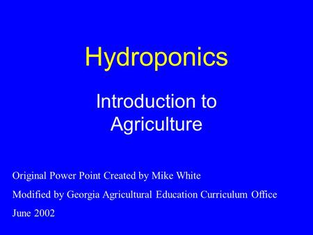 Hydroponics Introduction to Agriculture Original Power Point Created by Mike White Modified by Georgia Agricultural Education Curriculum Office June 2002.
