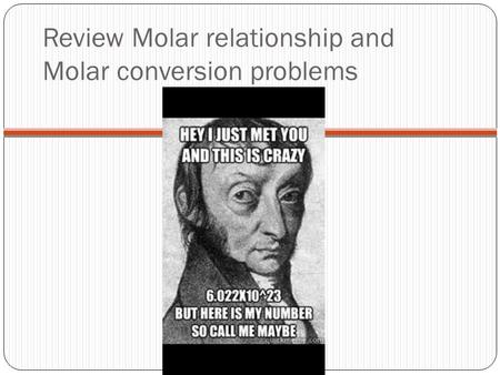 Review Molar relationship and Molar conversion problems.