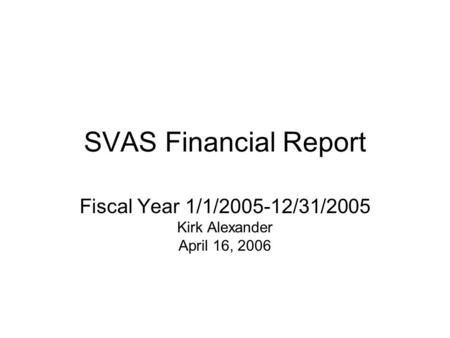 SVAS Financial Report Fiscal Year 1/1/2005-12/31/2005 Kirk Alexander April 16, 2006.