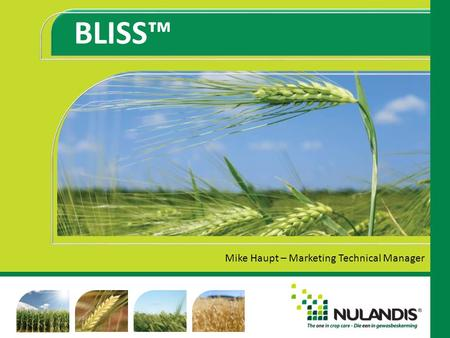 BLISS™ Mike Haupt – Marketing Technical Manager. CONTENTS New registration/Composition Features and Benefits Crops Timing of Application Rates/Dosage.