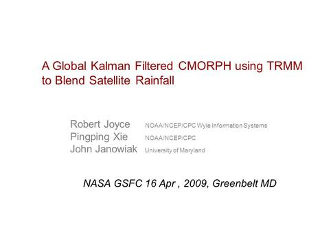 A Global Kalman Filtered CMORPH using TRMM to Blend Satellite Rainfall Robert Joyce NOAA/NCEP/CPC Wyle Information Systems Pingping Xie NOAA/NCEP/CPC John.