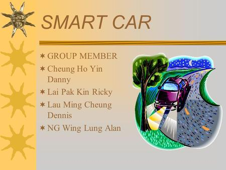 SMART CAR  GROUP MEMBER  Cheung Ho Yin Danny  Lai Pak Kin Ricky  Lau Ming Cheung Dennis  NG Wing Lung Alan.