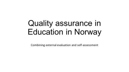 Quality assurance in Education in Norway Combining external evaluation and self-assessment.