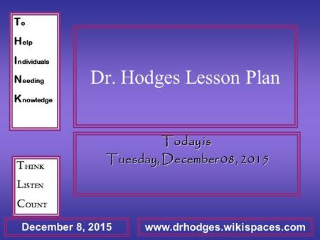 T o H elp I ndividuals N eeding K nowledge T hink L isten C ount December 8, 2015 www.drhodges.wikispaces.com Dr. Hodges Lesson Plan Today is Tuesday,