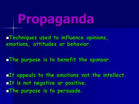 Propaganda Techniques used to influence opinions, emotions, attitudes or behavior. The purpose is to benefit the sponsor. It appeals to the emotions not.