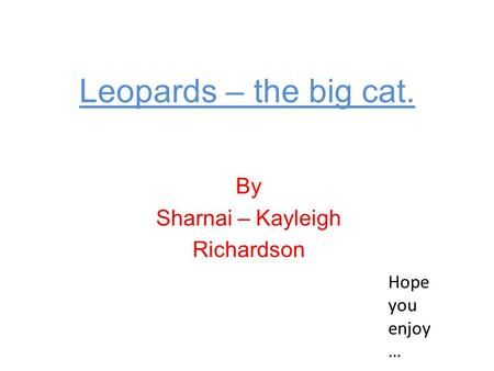 Leopards – the big cat. By Sharnai – Kayleigh Richardson Hope you enjoy …