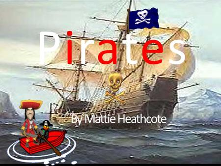 PiratesPirates By Mattie Heathcote. Contents The Deadly Crews Captain Corbett: The man in charge. If you get on the wrong side of him then death will.