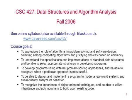 1 CSC 427: Data Structures and Algorithm Analysis Fall 2006 See online syllabus (also available through Blackboard): www.dave-reed.com/csc427 Course goals: