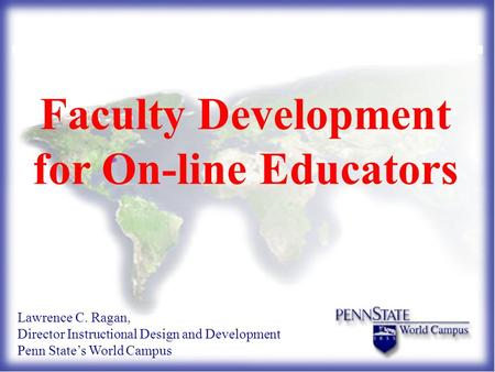Faculty Development for On-line Educators Lawrence C. Ragan, Director Instructional Design and Development Penn State's World Campus.
