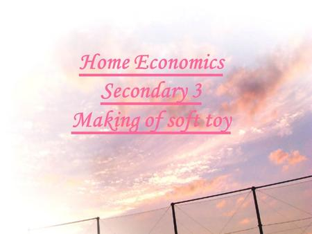 Home Economics Secondary 3 Making of soft toy. Material of soft toy It make of cloth and Felt Cotton wool.