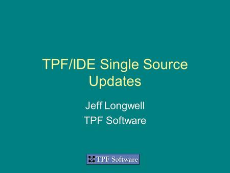TPF/IDE Single Source Suite Updates TPF/IDE Single Source Updates Jeff Longwell TPF Software.