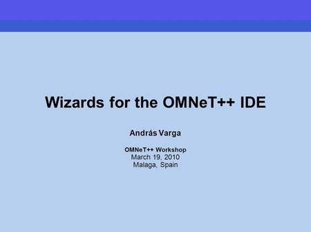 Wizards for the OMNeT++ IDE András Varga OMNeT++ Workshop March 19, 2010 Malaga, Spain.