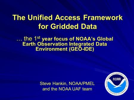 The Unified Access Framework for Gridded Data … the 1 st year focus of NOAA's Global Earth Observation Integrated Data Environment (GEO-IDE) Steve Hankin,