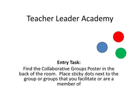 Teacher Leader Academy Entry Task: Find the Collaborative Groups Poster in the back of the room. Place sticky dots next to the group or groups that you.
