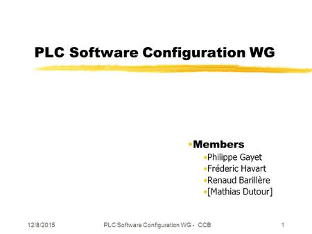 12/8/2015PLC Software Configuration WG - CCB1 PLC Software Configuration WG Members Philippe Gayet Fréderic Havart Renaud Barillère [Mathias Dutour]