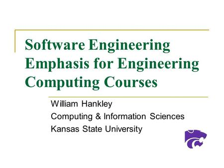 Software Engineering Emphasis for Engineering Computing Courses William Hankley Computing & Information Sciences Kansas State University.