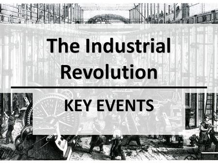 The Industrial Revolution KEY EVENTS. OBJECTIVE(S): Explain why the Industrial Revolution developed in Great Britain first Explain why the Industrial.