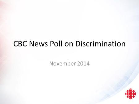 CBC News Poll on Discrimination November 2014. Methodology This report presents the findings of an online survey conducted among 1,500 Canadian adults.