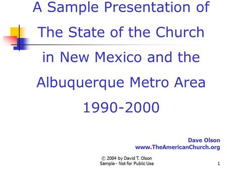 © 2004 by David T. Olson Sample - Not for Public Use1 A Sample Presentation of The State of the Church in New Mexico and the Albuquerque Metro Area 1990-2000.