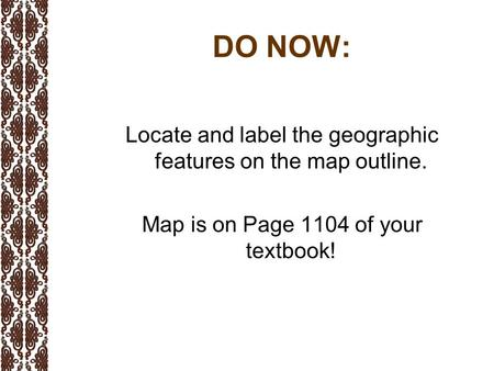 DO NOW: Locate and label the geographic features on the map outline. Map is on Page 1104 of your textbook!