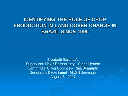 IDENTIFYING THE ROLE OF CROP PRODUCTION IN LAND COVER CHANGE IN BRAZIL SINCE 1990 Elizabeth Barona A. Supervisor: Navin Ramankutty – Glenn Hyman Committee: