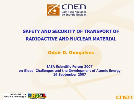 Odair D. Gonçalves SAFETY AND SECURITY OF TRANSPORT OF RADIOACTIVE AND NUCLEAR MATERIAL IAEA Scientific Forum 2007 on Global Challenges and the Development.