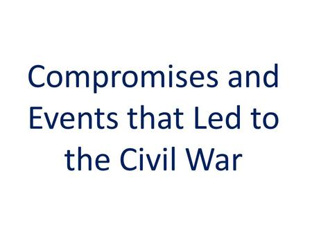 Compromises and Events that Led to the Civil War.