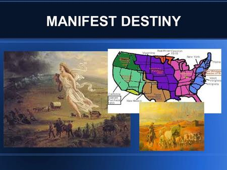 MANIFEST DESTINY. WHAT IS MANIFEST DESTINY?? MANIFEST DESTINY WAS THE BELIEF THAT AMERICANS HAD THE RIGHT TO EXPAND THEIR TERRITORY FROM OCEAN TO OCEAN.